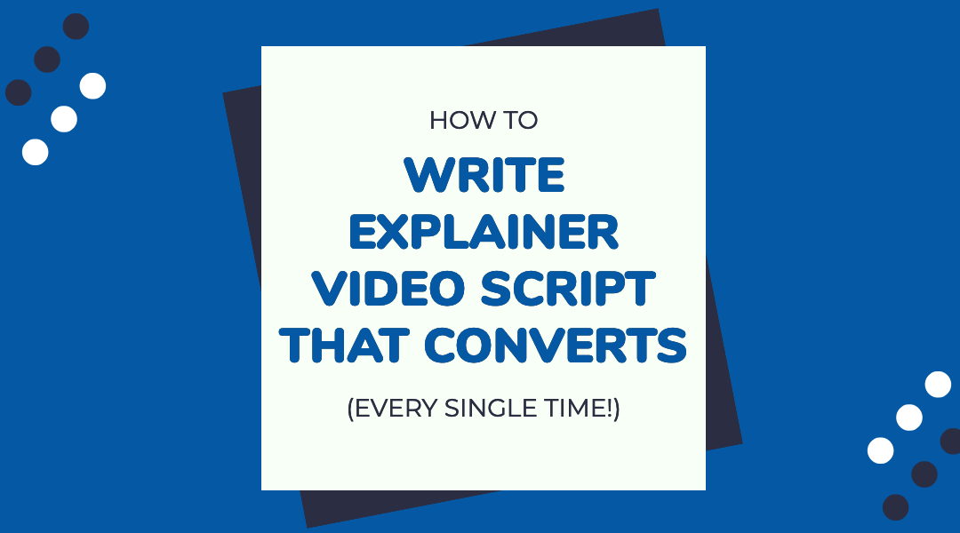 How to Write an Explainer Video Script that Converts (Every Single Time!)