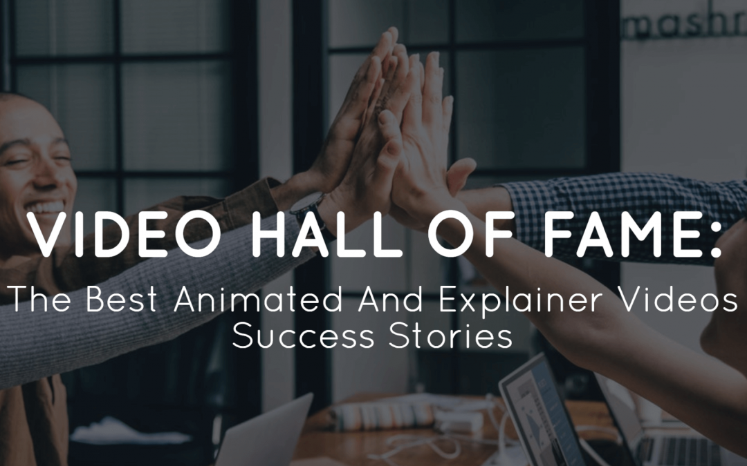 Video Hall Of Fame: The Best Animated And Explainer Videos Case Studies