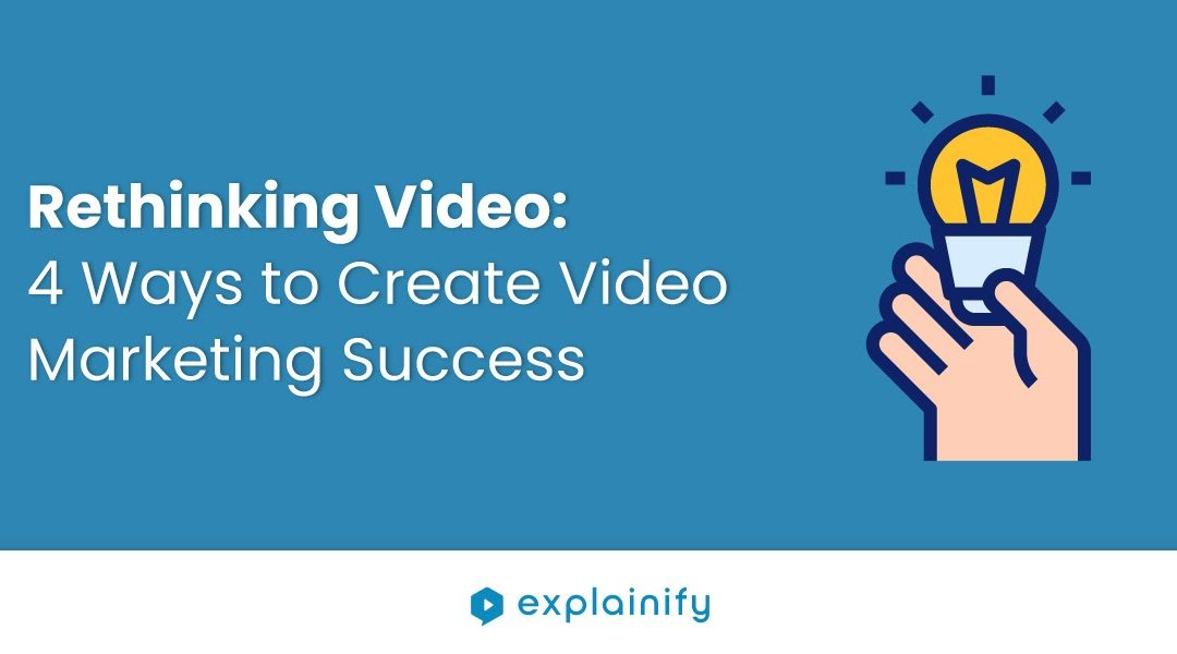 Rethinking Video: 4 Ways to Create Video Marketing Success