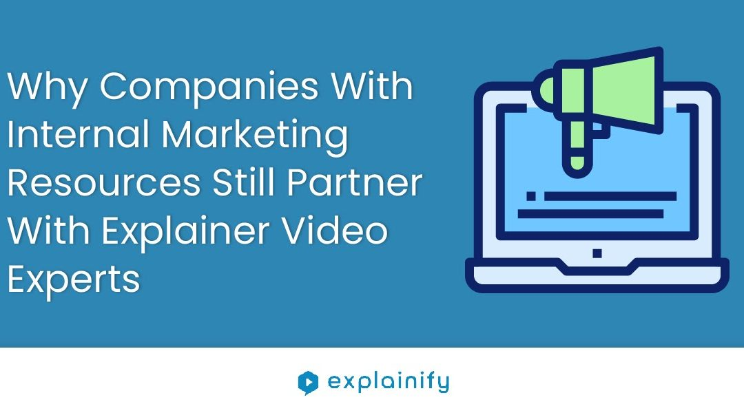 Why Companies with Internal Marketing Resources Still Partner with Explainer Video Experts